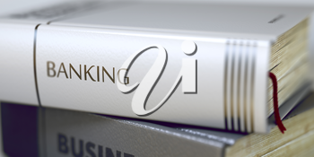Banking - Closeup of the Book Title. Closeup View. Book Title on the Spine - Banking. Banking - Leather-bound Book in the Stack. Closeup. Blurred Image with Selective focus. 3D Rendering.