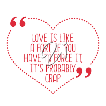 Funny love quote. Love is like a fart, if you have to force it, it's probably crap. Simple trendy design.