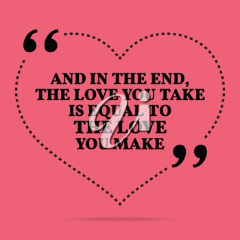 Inspirational love marriage quote. And in the end, the love you take is equal to the love you make. Simple trendy design.