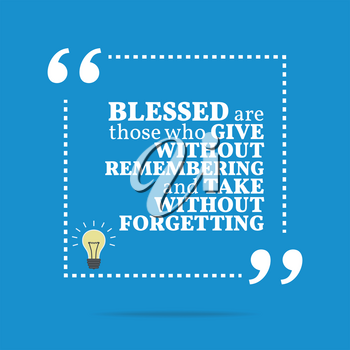 Inspirational motivational quote. Blessed are those who give without remembering and take without forgetting. Simple trendy design.