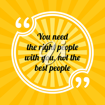 Inspirational motivational quote. You need the right people with you, not the best people. Sun rays quote symbol on yellow background