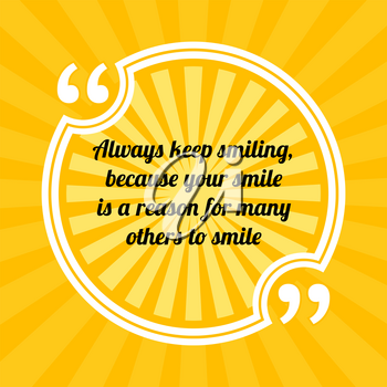 Inspirational motivational quote. Always keep smiling, because your smile is a reason for many others to smile. Sun rays quote symbol on yellow background