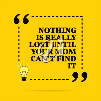 Inspirational motivational quote. Nothing is really lost until your mom can't find it. Vector simple design. Black text over yellow background