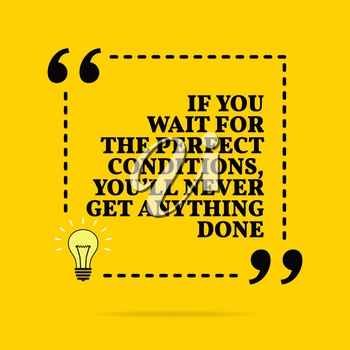Inspirational motivational quote. If you wait for the perfect conditions, you'll never get anything done. Vector simple design. Black text over yellow background